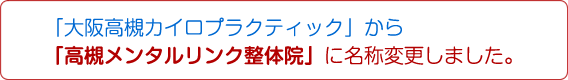 「大阪高槻カイロプラクティック」から「高槻メンタルリンク整体院」に名称変更しました。